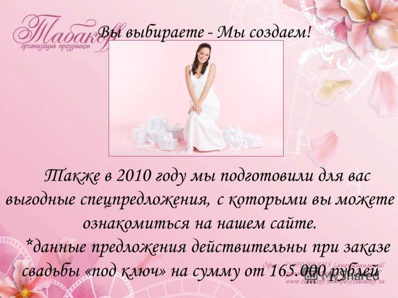 Вы выбираете - Мы создаем! Также в 2010 году мы подготовили для вас выгодные спецпредложения, с которыми вы можете ознакомиться на нашем сайте. *данные предложения действительны при заказе свадьбы «под ключ» на сумму от 165.000 рублей