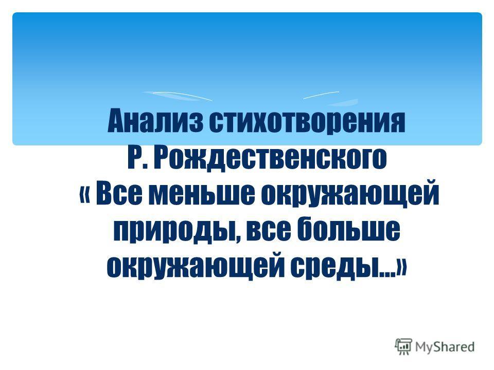 Анализ стихотворения Р. Рождественского « Все меньше окружающей природы, все больше окружающей среды…»