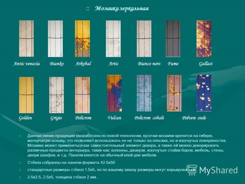 Мозаика зеркальная Данная линия продукции разработана по новой технологии, кусочки мозаики крепятся на гибкую, матерчатую основу, что позволяет использовать ее не только на плоских, но и изогнутых поверхностях. Мозаика может применяться как самостоят
