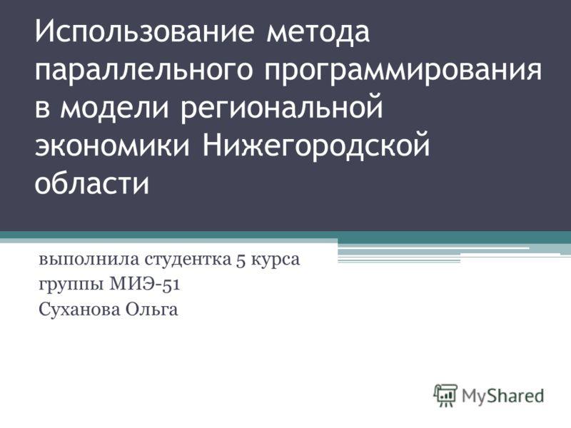 Использование метода параллельного программирования в модели региональной экономики Нижегородской области выполнила студентка 5 курса группы МИЭ-51 Суханова Ольга
