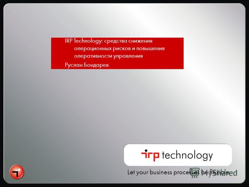 Let your business processes be flexible IRP Technology: средства снижения операционных рисков и повышения оперативности управления Руслан Бондарев
