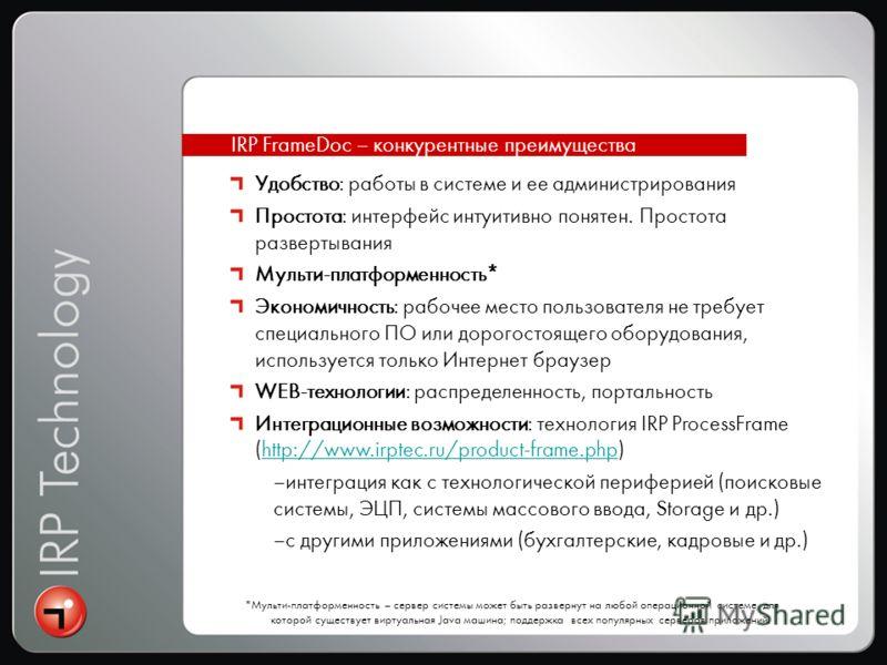 IRP FrameDoc – конкурентные преимущества Удобство: работы в системе и ее администрирования Простота: интерфейс интуитивно понятен. Простота развертывания Мульти-платформенность* Экономичность: рабочее место пользователя не требует специального ПО или