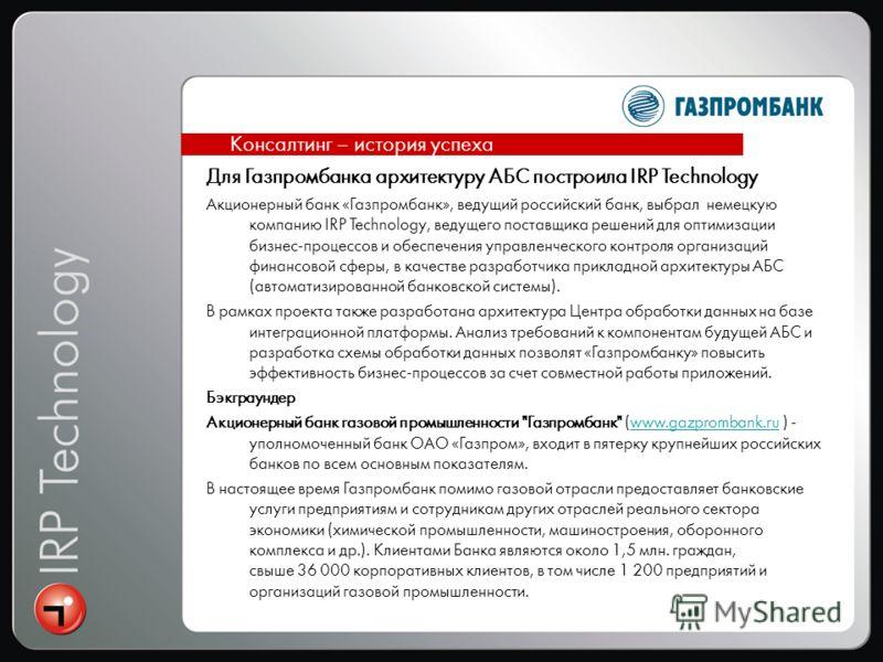 Для Газпромбанка архитектуру АБС построила IRP Technology Акционерный банк «Газпромбанк», ведущий российский банк, выбрал немецкую компанию IRP Technology, ведущего поставщика решений для оптимизации бизнес-процессов и обеспечения управленческого кон
