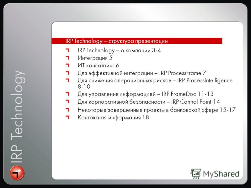 IRP Technology – о компании 3-4 Интеграция 5 ИТ консалтинг 6 Для эффективной интеграции – IRP ProcessFrame 7 Для снижения операционных рисков – IRP ProcessIntelligence 8-10 Для управления информацией – IRP FrameDoc 11-13 Для корпоративной безопасност