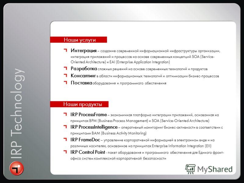 IRP ProcessFrame – экономичная платформа интеграции приложений, основанная на принципах BPM (Business Process Management) и SOA (Service-Oriented Architecture) IRP ProcessIntelligence – оперативный мониторинг бизнес-активности в соответствии с принци