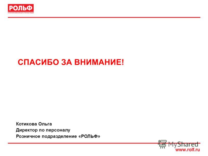 СПАСИБО ЗА ВНИМАНИЕ! Котикова Ольга Директор по персоналу Розничное подразделение «РОЛЬФ»