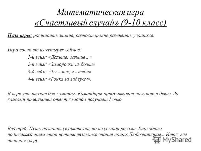 Математическая игра «Счастливый случай» (9-10 класс) Цель игры: расширить знания, разносторонне развивать учащихся. Игра состоит из четырех геймов: 1-й гейм: «Дальше, дальше…» 2-й гейм: «Заморочки из бочки» 3-й гейм: «Ты - мне, я - тебе» 4-й гейм: «Г