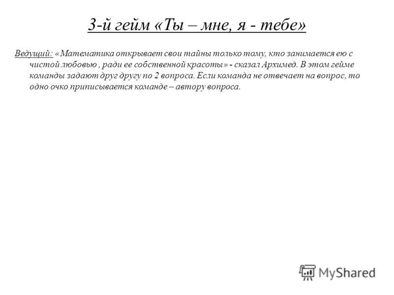 3-й гейм «Ты – мне, я - тебе» Ведущий: «Математика открывает свои тайны только тому, кто занимается ею с чистой любовью, ради ее собственной красоты» - сказал Архимед. В этом гейме команды задают друг другу по 2 вопроса. Если команда не отвечает на в