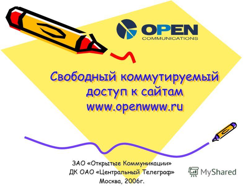 Свободный коммутируемый доступ к сайтам www.openwww.ru ЗАО «Открытые Коммуникации» ДК ОАО «Центральный Телеграф» Москва, 2006г.
