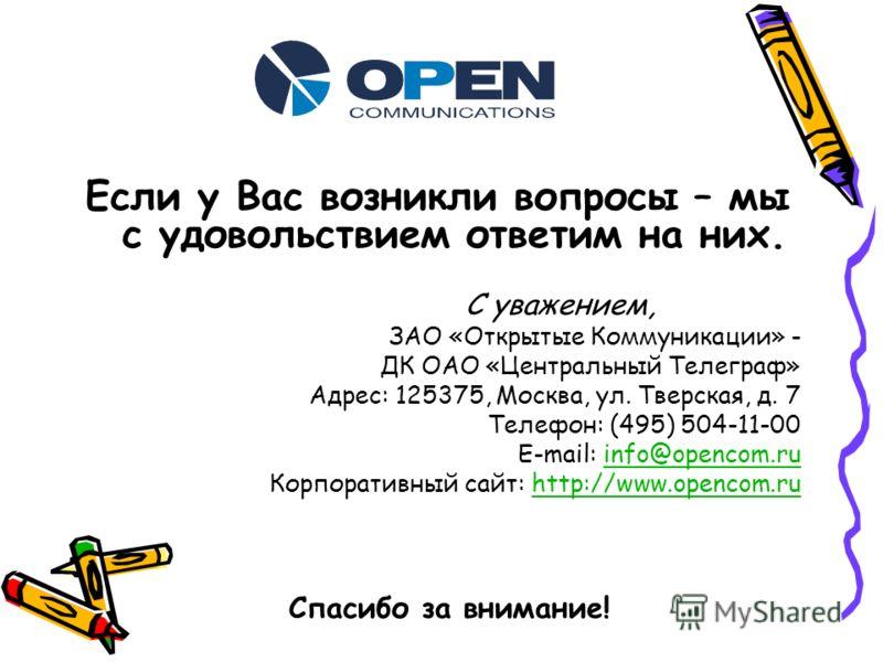Если у Вас возникли вопросы – мы с удовольствием ответим на них. С уважением, ЗАО «Открытые Коммуникации» - ДК ОАО «Центральный Телеграф» Адрес: 125375, Москва, ул. Тверская, д. 7 Телефон: (495) 504-11-00 E-mail: info@opencom.ruinfo@opencom.ru Корпор