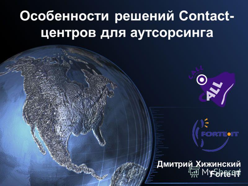 Особенности решений Contact- центров для аутсорсинга Дмитрий Хижинский Forte-IT