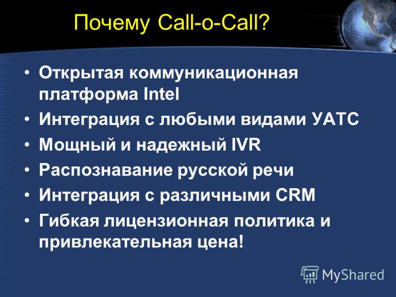 Почему Call-o-Call? Открытая коммуникационная платформа Intel Интеграция с любыми видами УАТС Мощный и надежный IVR Распознавание русской речи Интеграция с различными CRM Гибкая лицензионная политика и привлекательная цена!