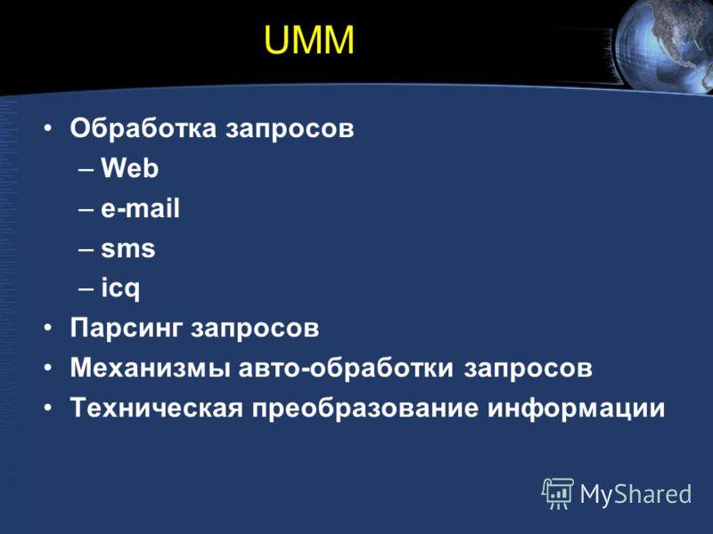 UMM Обработка запросов –Web –e-mail –sms –icq Парсинг запросов Механизмы авто-обработки запросов Техническая преобразование информации