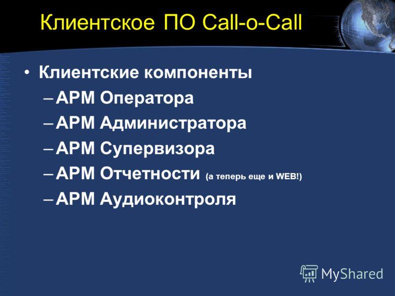Клиентское ПО Call-o-Call Клиентские компоненты –АРМ Оператора –АРМ Администратора –АРМ Супервизора –АРМ Отчетности (а теперь еще и WEB!) –АРМ Аудиоконтроля