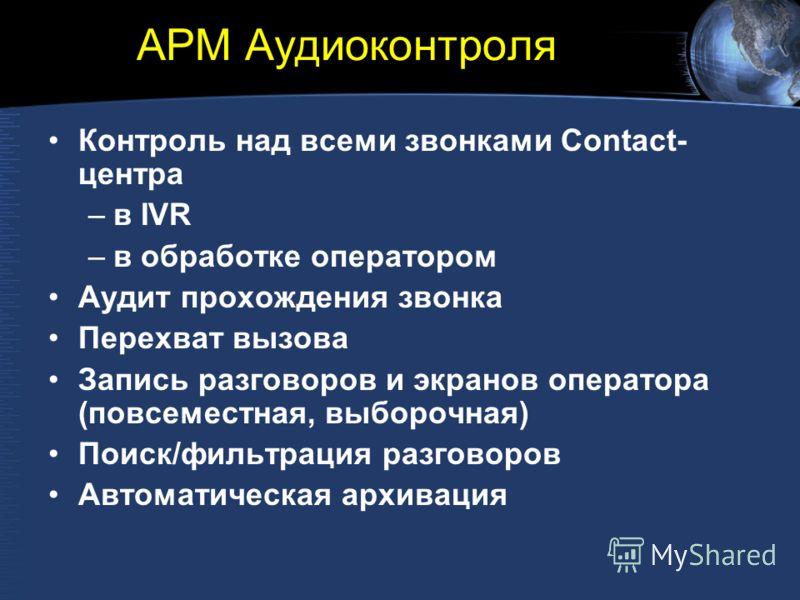 АРМ Аудиоконтроля Контроль над всеми звонками Contact- центра –в IVR –в обработке оператором Аудит прохождения звонка Перехват вызова Запись разговоров и экранов оператора (повсеместная, выборочная) Поиск/фильтрация разговоров Автоматическая архиваци