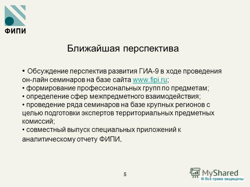 5 Ближайшая перспектива Обсуждение перспектив развития ГИА-9 в ходе проведения он-лайн семинаров на базе сайта www.fipi.ru;www.fipi.ru формирование профессиональных групп по предметам; определение сфер межпредметного взаимодействия; проведение ряда с