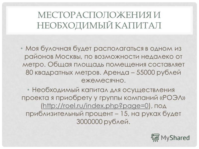 МЕСТОРАСПОЛОЖЕНИЯ И НЕОБХОДИМЫЙ КАПИТАЛ Моя булочная будет располагаться в одном из районов Москвы, по возможности недалеко от метро. Общая площадь помещения составляет 80 квадратных метров. Аренда – 55000 рублей ежемесячно. Необходимый капитал для о