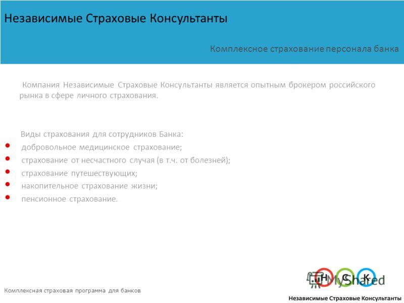 Компания Независимые Страховые Консультанты является опытным брокером российского рынка в сфере личного страхования. Виды страхования для сотрудников Банка: добровольное медицинское страхование; страхование от несчастного случая (в т.ч. от болезней);