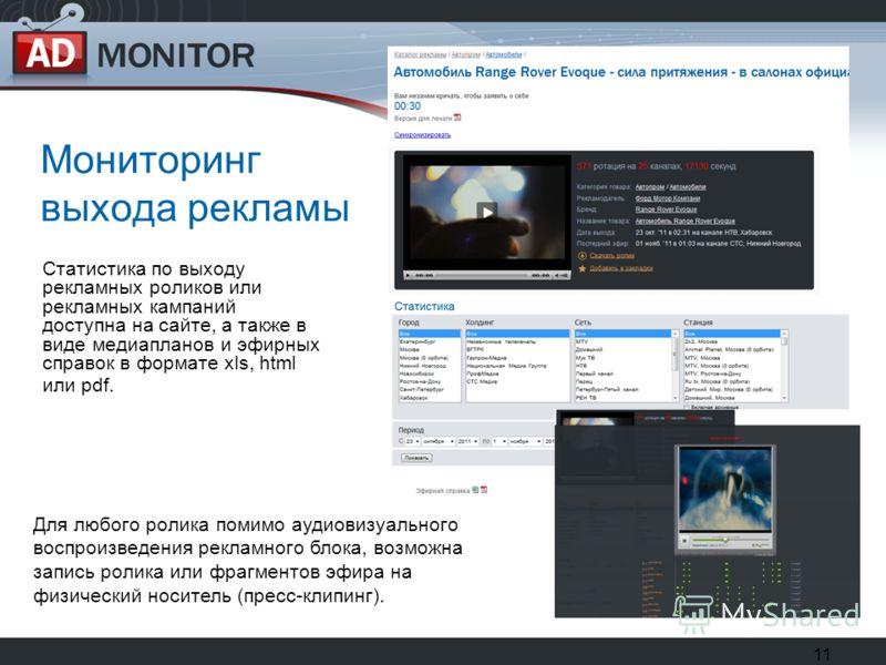 11 Мониторинг выхода рекламы Статистика по выходу рекламных роликов или рекламных кампаний доступна на сайте, а также в виде медиапланов и эфирных справок в формате xls, html или pdf. Для любого ролика помимо аудиовизуального воспроизведения рекламно