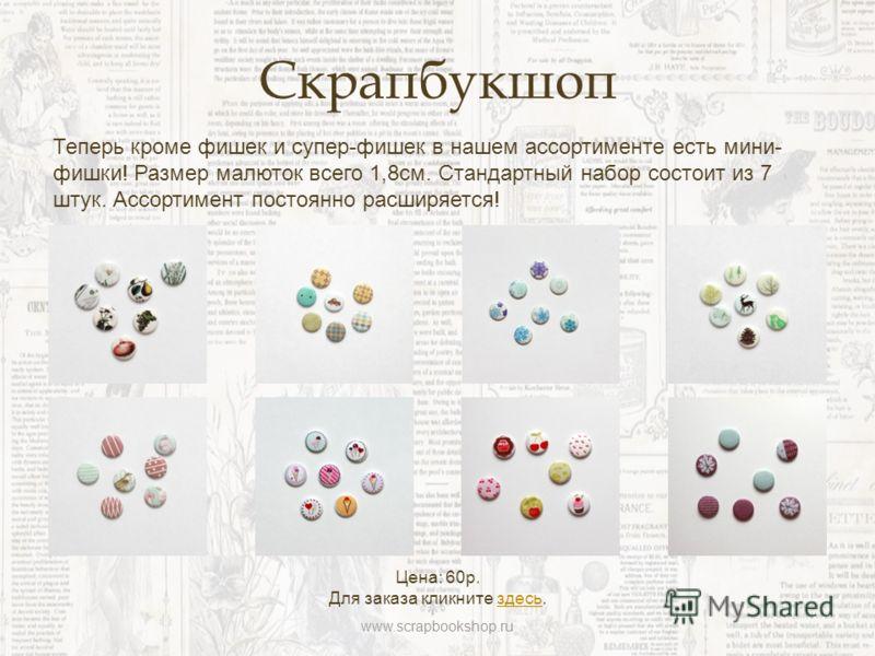 Скрапбукшоп Теперь кроме фишек и супер-фишек в нашем ассортименте есть мини- фишки! Размер малюток всего 1,8см. Стандартный набор состоит из 7 штук. Ассортимент постоянно расширяется! Цена: 60р. Для заказа кликните здесь.здесь www.scrapbookshop.ru