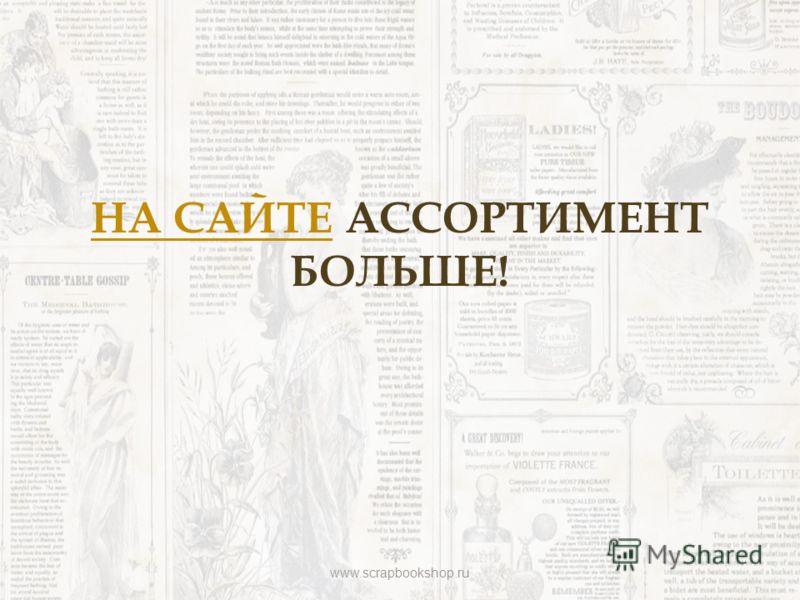 НА САЙТЕНА САЙТЕ АССОРТИМЕНТ БОЛЬШЕ! www.scrapbookshop.ru