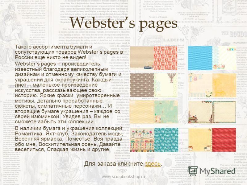 Websters pages Такого ассортимента бумаги и сопутствующих товаров Websters pages в России еще никто не видел! Websters pages – производитель, известный благодаря великолепным дизайнам и отменному качеству бумаги и украшений для скрапбукинга. Каждый л