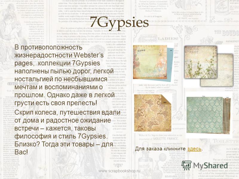 7Gypsies В противоположность жизнерадостности Websters pages, коллекции 7Gypsies наполнены пылью дорог, легкой ностальгией по несбывшимся мечтам и воспоминаниями о прошлом. Однако даже в легкой грусти есть своя прелесть! Скрип колеса, путешествия вда