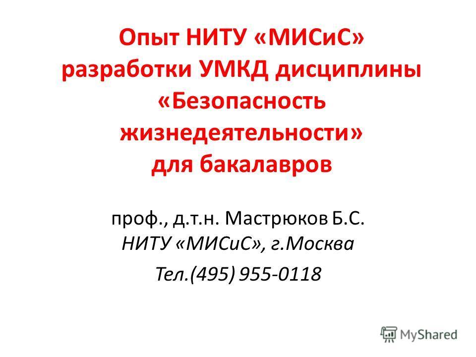 Опыт НИТУ «МИСиС» разработки УМКД дисциплины «Безопасность жизнедеятельности» для бакалавров проф., д.т.н. Мастрюков Б.С. НИТУ «МИСиС», г.Москва Тел.(495) 955-0118