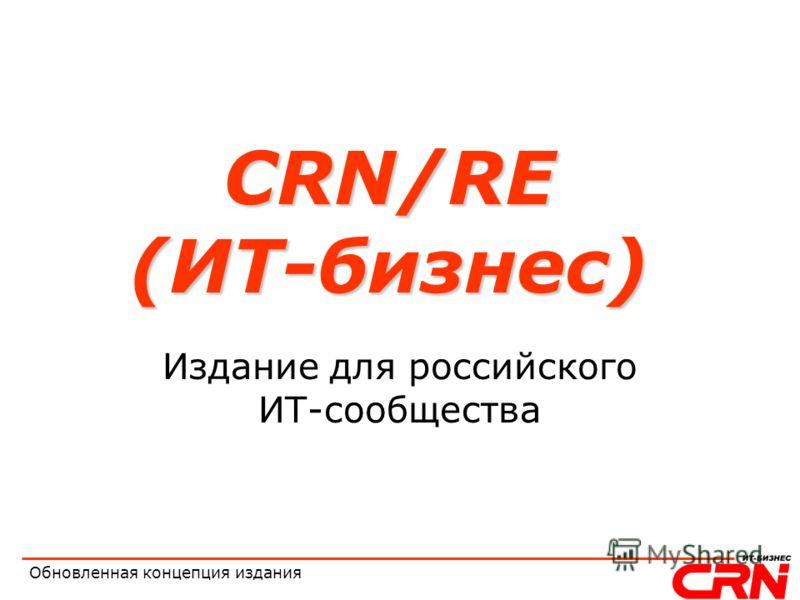 Обновленная концепция издания CRN/RE (ИТ-бизнес) Издание для российского ИТ-сообщества