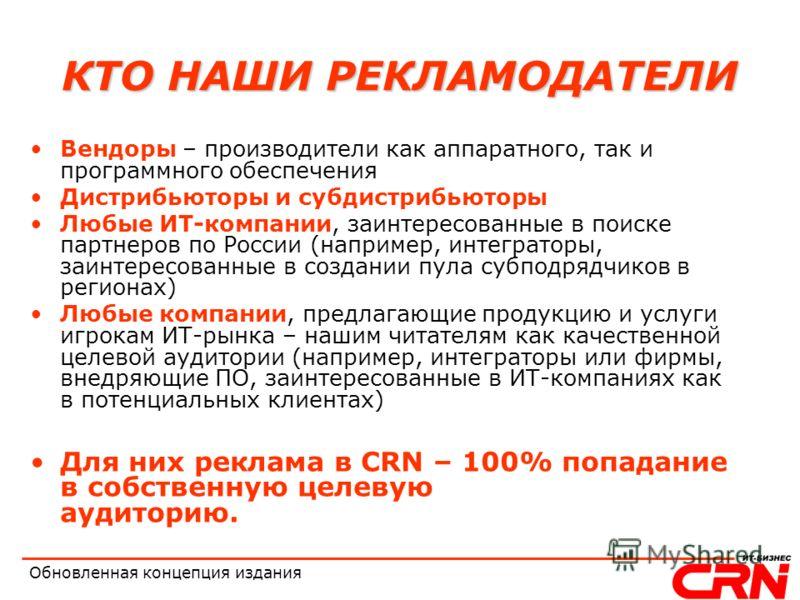 Обновленная концепция издания КТО НАШИ РЕКЛАМОДАТЕЛИ Вендоры – производители как аппаратного, так и программного обеспечения Дистрибьюторы и субдистрибьюторы Любые ИТ-компании, заинтересованные в поиске партнеров по России (например, интеграторы, заи
