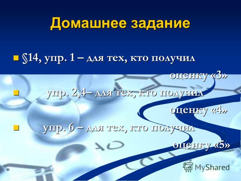 Домашнее задание §14, упр. 1 – для тех, кто получил §14, упр. 1 – для тех, кто получил оценку «3» оценку «3» упр. 2,4– для тех, кто получил упр. 2,4– для тех, кто получил оценку «4» оценку «4» упр. 6 – для тех, кто получил упр. 6 – для тех, кто получ