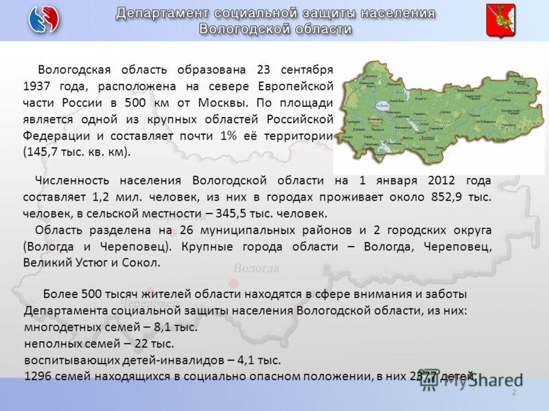 2 Вологодская область образована 23 сентября 1937 года, расположена на севере Европейской части России в 500 км от Москвы. По площади является одной из крупных областей Российской Федерации и составляет почти 1% её территории (145,7 тыс. кв. км). Бол