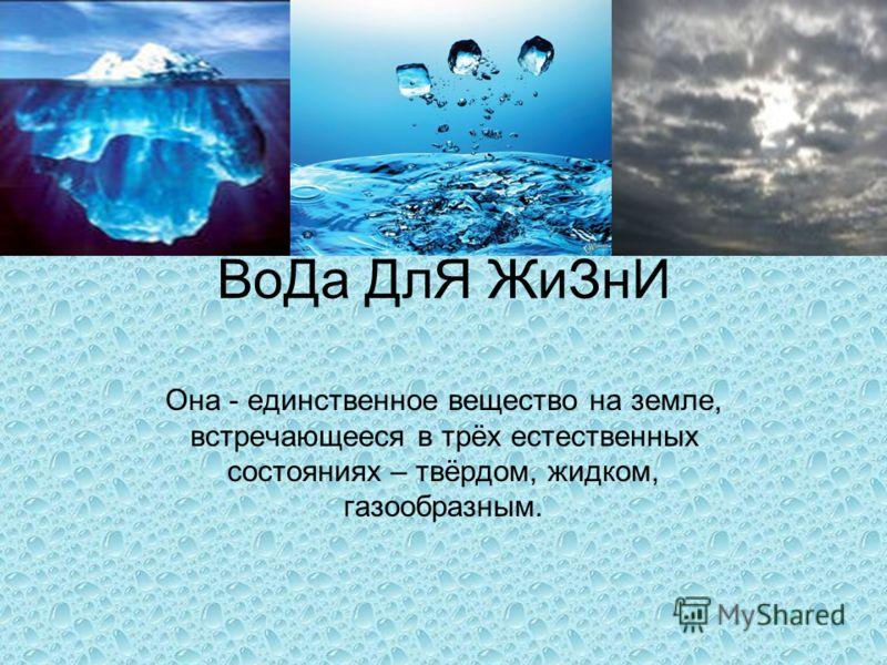 ВоДа ДлЯ ЖиЗнИ Она - единственное вещество на земле, встречающееся в трёх естественных состояниях – твёрдом, жидком, газообразным.