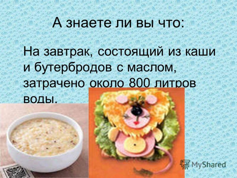 А знаете ли вы что: На завтрак, состоящий из каши и бутербродов с маслом, затрачено около 800 литров воды.