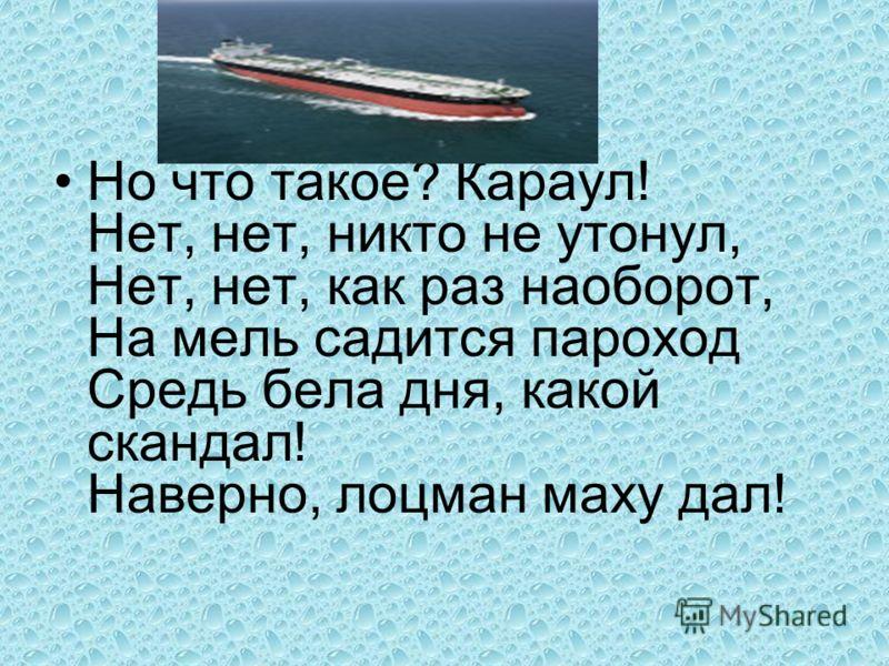 Но что такое? Караул! Нет, нет, никто не утонул, Нет, нет, как раз наоборот, На мель садится пароход Средь бела дня, какой скандал! Наверно, лоцман маху дал!