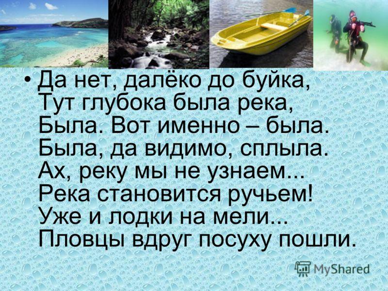 Да нет, далёко до буйка, Тут глубока была река, Была. Вот именно – была. Была, да видимо, сплыла. Ах, реку мы не узнаем... Река становится ручьем! Уже и лодки на мели... Пловцы вдруг посуху пошли.