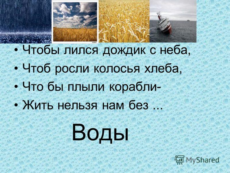 Чтобы лился дождик с неба, Чтоб росли колосья хлеба, Что бы плыли корабли- Жить нельзя нам без... Воды
