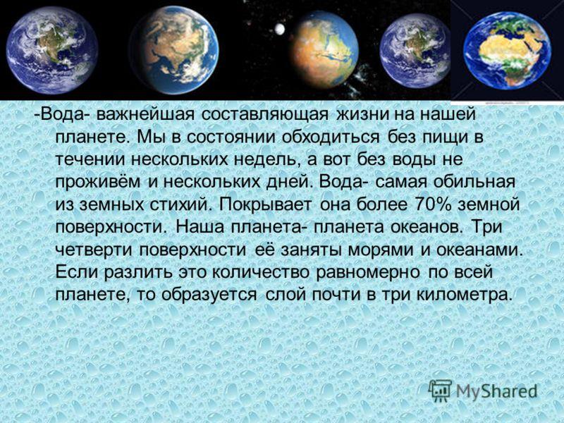 -Вода- важнейшая составляющая жизни на нашей планете. Мы в состоянии обходиться без пищи в течении нескольких недель, а вот без воды не проживём и нескольких дней. Вода- самая обильная из земных стихий. Покрывает она более 70% земной поверхности. Наш