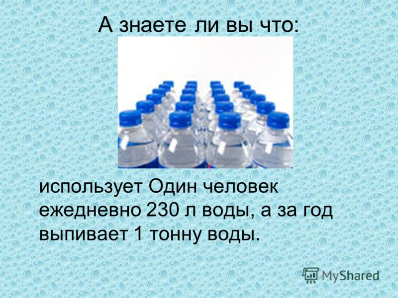А знаете ли вы что: использует Один человек ежедневно 230 л воды, а за год выпивает 1 тонну воды.