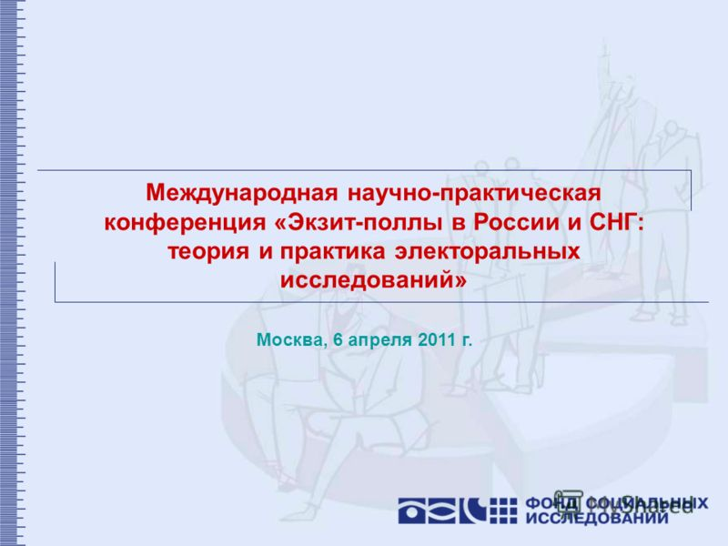 Международная научно-практическая конференция «Экзит-поллы в России и СНГ: теория и практика электоральных исследований» Москва, 6 апреля 2011 г.