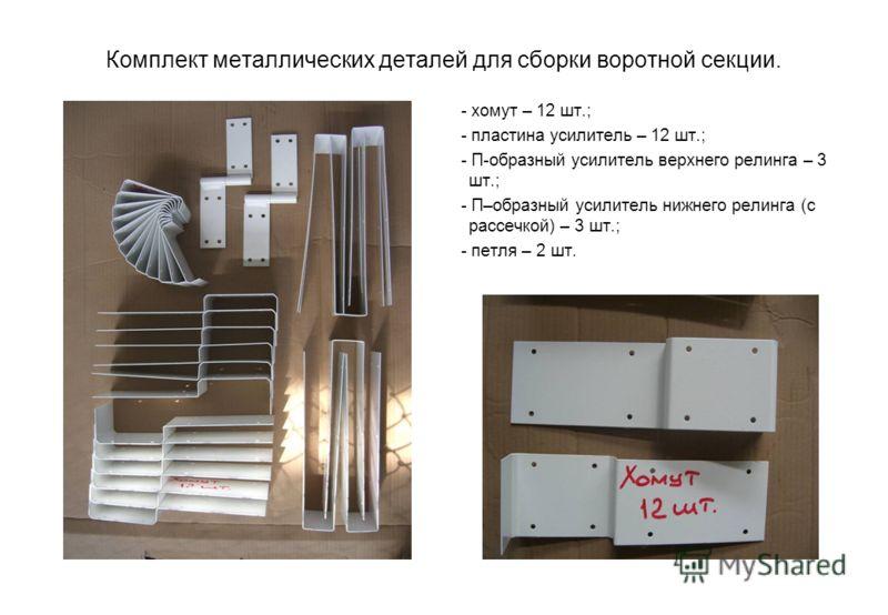 Комплект металлических деталей для сборки воротной секции. - хомут – 12 шт.; - пластина усилитель – 12 шт.; - П-образный усилитель верхнего релинга – 3 шт.; - П–образный усилитель нижнего релинга (с рассечкой) – 3 шт.; - петля – 2 шт.