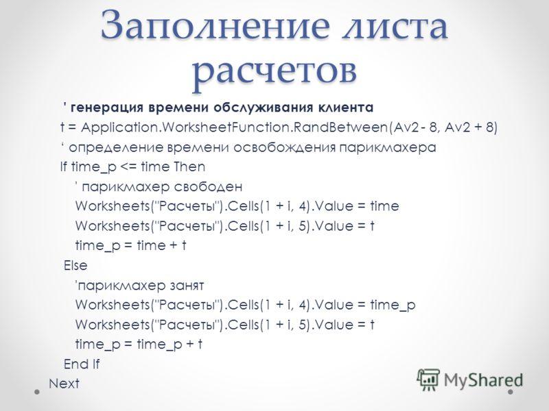Заполнение листа расчетов ' генерация времени обслуживания клиента t = Application.WorksheetFunction.RandBetween(Av2 - 8, Av2 + 8) определение времени освобождения парикмахера If time_p