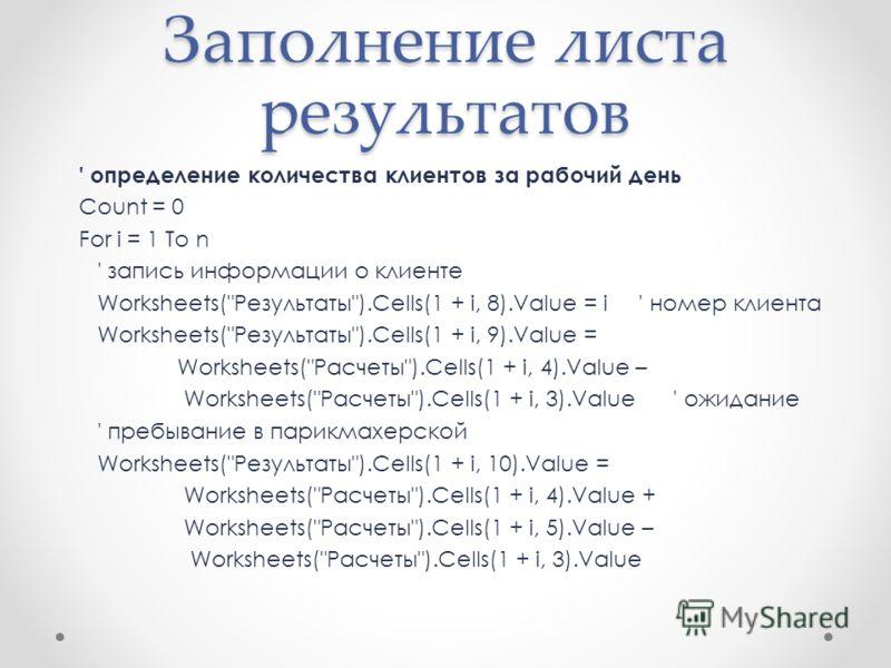Заполнение листа результатов ' определение количества клиентов за рабочий день Count = 0 For i = 1 To n ' запись информации о клиенте Worksheets(