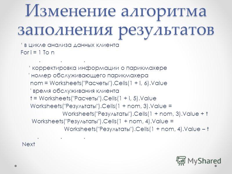 Изменение алгоритма заполнения результатов в цикле анализа данных клиента For i = 1 To n... корректировка информации о парикмахере ' номер обслуживающего парикмахера nom = Worksheets(