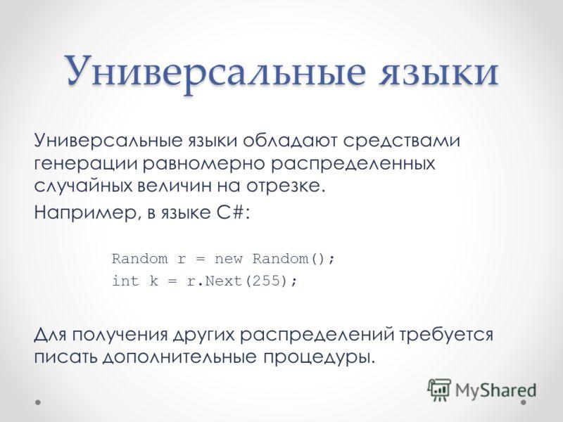 Универсальные языки Универсальные языки обладают средствами генерации равномерно распределенных случайных величин на отрезке. Например, в языке C#: Random r = new Random(); int k = r.Next(255); Для получения других распределений требуется писать допо