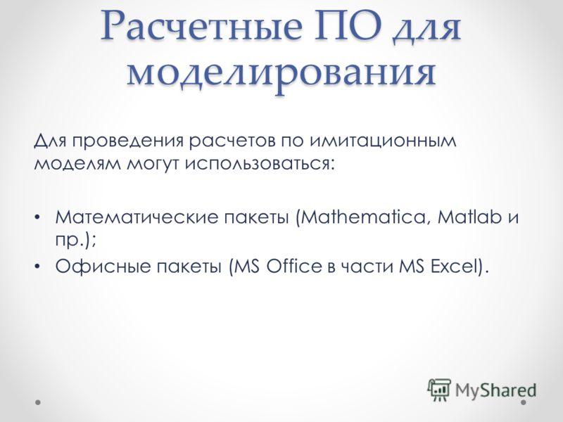 Расчетные ПО для моделирования Для проведения расчетов по имитационным моделям могут использоваться: Математические пакеты (Mathematica, Matlab и пр.); Офисные пакеты (MS Office в части MS Excel).