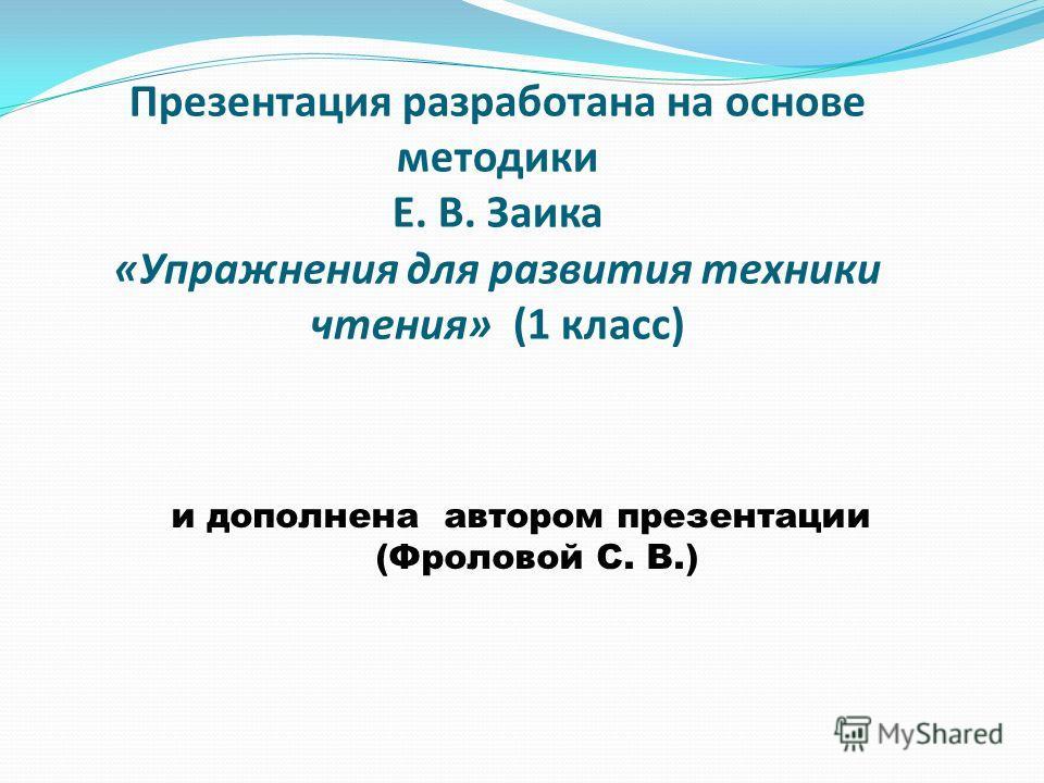 Презентация разработана на основе методики Е. В. Заика «Упражнения для развития техники чтения» (1 класс) и дополнена автором презентации (Фроловой С. В.)