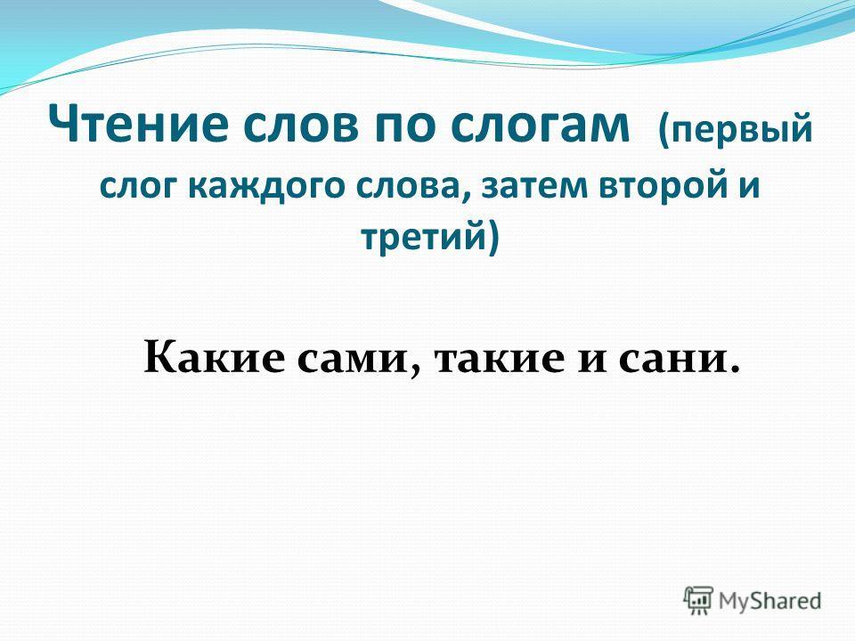 Чтение слов по слогам (первый слог каждого слова, затем второй и третий) Какие сами, такие и сани.