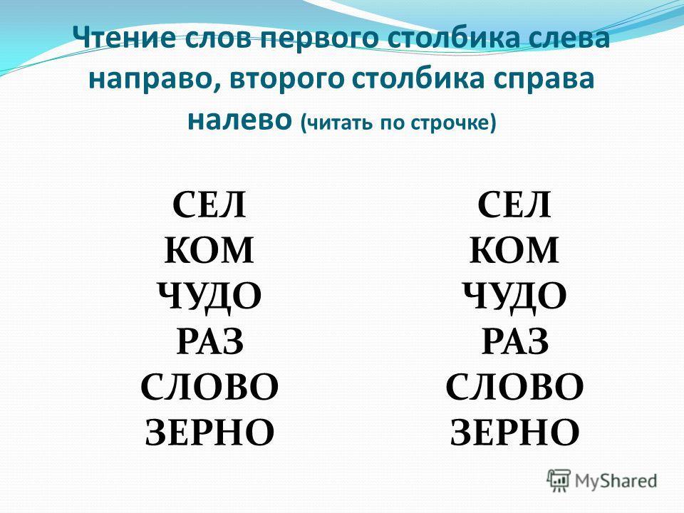 Чтение слов первого столбика слева направо, второго столбика справа налево (читать по строчке) СЕЛ КОМ ЧУДО РАЗ СЛОВО ЗЕРНО СЕЛ КОМ ЧУДО РАЗ СЛОВО ЗЕРНО