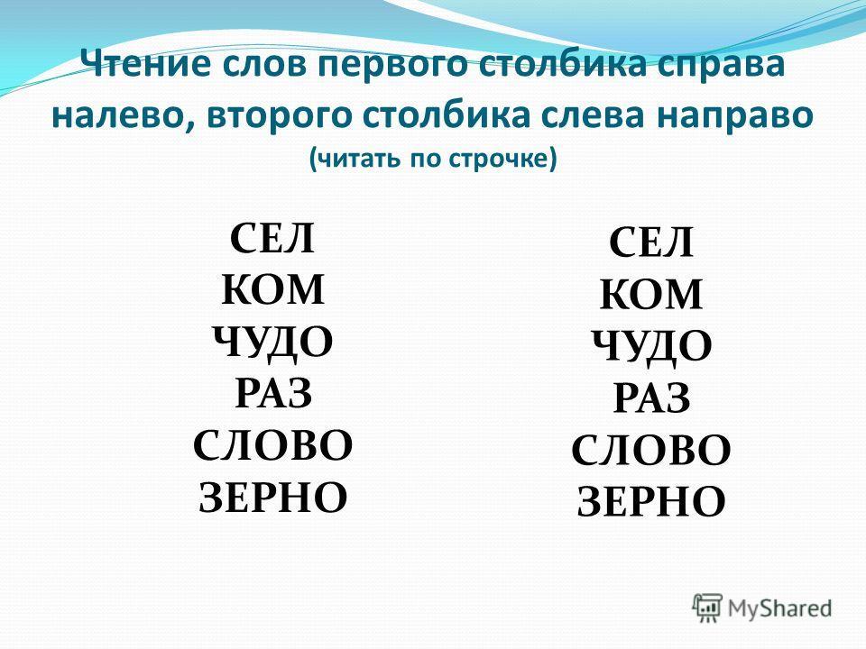 Чтение слов первого столбика справа налево, второго столбика слева направо (читать по строчке) СЕЛ КОМ ЧУДО РАЗ СЛОВО ЗЕРНО СЕЛ КОМ ЧУДО РАЗ СЛОВО ЗЕРНО